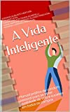 A Vida Inteligente: Manual prático de conduta pessoal para se obter qualidade de vida e sucesso em todos os campos (Portuguese Edition)