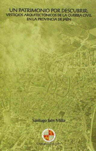 Un patrimonio por descubrir: vestigios arquitectónicos de la guerra civil en la provincia de Jaén (Colección Martínez de Mazas. Serie Estudios)