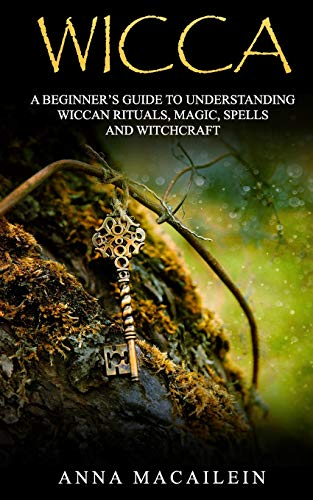 WICCA: A BEGINNER'S GUIDE TO UNDERSTANDING WICCAN RITUALS, MAGIC, SPELLS  AND WITCHCRAF