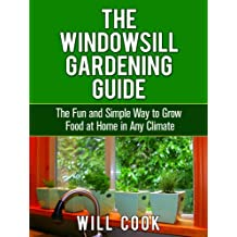 The Windowsill Gardening Guide: The Fun and Simple Way to Grow Food at Home in Any Climate (Gardening Guidebooks Book 10) (English Edition)