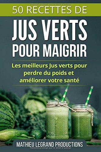 50 Recettes de Jus Verts pour Maigrir: Les meilleurs Jus Verts pour Perdre du Poids et amliorer votre Sant