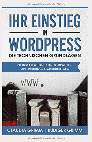 Ihr Einstieg in WordPress: die technischen Grundlagen zu Installation, Konfiguration, Optimierung, Sicherheit, SEO