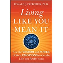 Living Like You Mean it: Use the Wisdom and Power of Your Emotions to Get the Life You Really Want