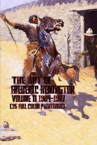 The Art of Frederic Remington Volume II 1904-1907 (25 Full Color Paintings): (The Amazing World of Art, Old West/Native American and Cowboys) by Unique Journal (2016-07-11) -