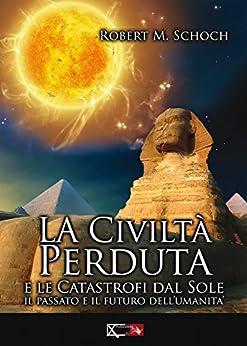 La civiltà perduta e le catastrofi dal sole: Il passato e il futuro dell'umanità di [Schoch, Robert M.]