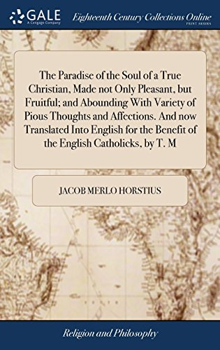 The Paradise of the Soul of a True Christian, Made Not Only Pleasant, But Fruitful; And Abounding with Variety of Pious Thoughts and Affections. and ... Benefit of the English Catholicks, by T. M