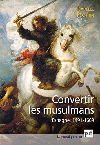 Convertir les musulmans. Espagne, 1491-1609 (Noeud gordien (le)) par Isabelle Poutrin