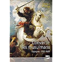 Convertir les musulmans. Espagne, 1491-1609 (Noeud gordien (le)) (French Edition)