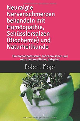 Neuralgie Nervenschmerzen behandeln mit Homöopathie, Schüsslersalzen (Biochemie) und Naturheilkunde: Ein homöopathischer, biochemischer und naturheilkundlicher Ratgeber (Nervenschmerzen)