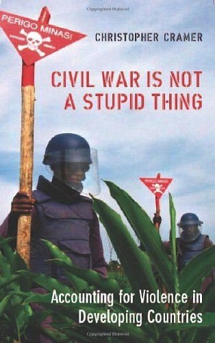 Civil War Is Not a Stupid Thing: Accounting for Violence in Developing Countries by Christopher Cramer (2006-08-02)