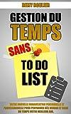 Gestion Du Temps Sans To Do List: Votre Nouvelle Organisation Personnelle Et Professionnelle Pour Performer Dès Demain Et Faire Du Temps Votre Meilleur Ami....
