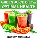 Green Juice Diet for Optimal Health: Green Juice Diet and Detox for Optimal Health; Smoothies and Juice Weight Loss (Optimal Health Series Book 1)