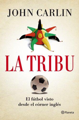 La tribu: El fútbol visto desde el córner inglés por John Carlin
