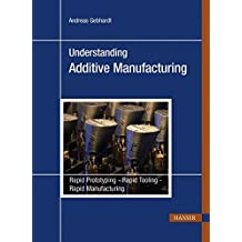 Understanding Additive Manufacturing: Rapid Prototyping - Rapid Tooling - Rapid Manufacturing