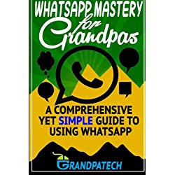Whatsapp Mastery for Grandpas: A Comprehensive Yet Simple Guide To Using Whatsapp