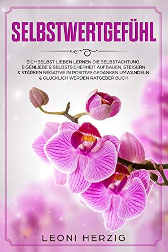 Selbstwertgefühl: Sich selbst lieben lernen Die Selbstachtung, Eigenliebe & Selbstsicherheit aufbauen, steigern & stärken negative in positive Gedanken umwandeln & glücklich werden Ratgeber Buch