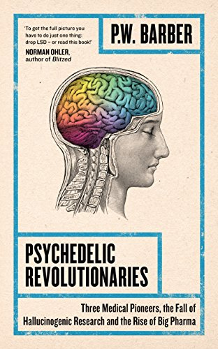 Psychedelic Revolutionaries: Three Medical Pioneers, the Fall of Hallucinogenic Research and the Rise of Big Pharma (English Edition)