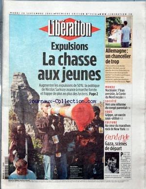 LIBERATION [No 7578] du 20/09/2005 - EXPLUSIONS - LA CHASSE AUX JEUNES ALLEMAGNE - UN CHANCELIER DE TROP MONDE - NUCLEAIRE - L'IRAN PERSISTE, LA COREE DU NORD RECULE SOCIETE - VERS UNE REFORME DU CONGE PARENTAL VOUS - GRIPPE, UN VACCIN SOUS-UTILISE CULTURE - AU COEUR DU MARATHON ROCK DE NEW YORK GRAND ANGLE - GAZA, SCENES DE DEPART. par Collectif