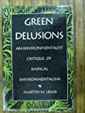 Green Delusions: An Environmentalist Critique of Radical Environmentalism by Martin W. Lewis (1992-12-02)