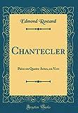 Chantecler - Piece En Quatre Actes, En Vers (Classic Reprint) - Forgotten Books - 07/11/2017