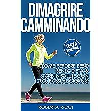 Dimagrire Camminando: Come Perdere Peso Senza Dieta E Stare In Salute Con 10'000 Passi Al Giorno (Dimagrire, Dimagrire senza dieta, Sport gratis, Salute ... mangiando, Metabolismo) (Italian Edition)