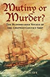 Mutiny or Murder?: The Bloodsoaked Voyage of the Chapman Convict Ship