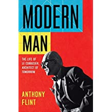Modern Man: The Life of Le Corbusier, Architect of Tomorrow by Anthony Flint (2014-11-04)