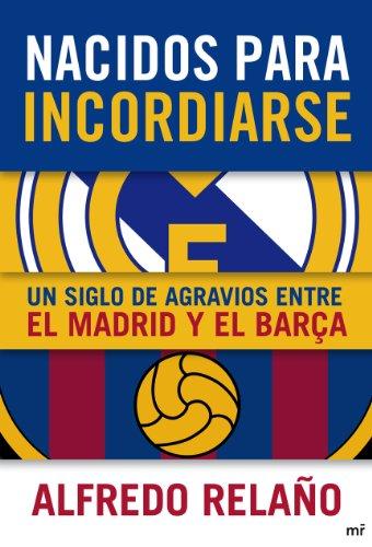 Nacidos para incordiarse. Un siglo de agravios entre el Madrid y el Barça (MR Ahora) por Alfredo Relaño