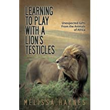 Learning to Play With a Lion?s Testicles: Unexpected Gifts From the Animals of Africa
