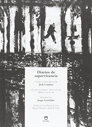 Diarios de supervivencia: Encender una hoguera, Amor a la vida, Bâtard, Ley de vida: Cuatro cuentos clásicos de Jack London