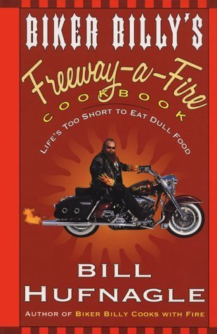 Biker Billy's Freeway-A-Fire Cookbook: Life's Too Short to Eat Dull Food by Bill Hufnagle (1999-12-01)