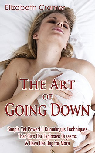 The Art of Going Down: Simple Yet Powerful Cunnilingus Techniques That Give Her Explosive Orgasms & Have Her Beg for More by Elizabeth Cramer (2014-09-24)