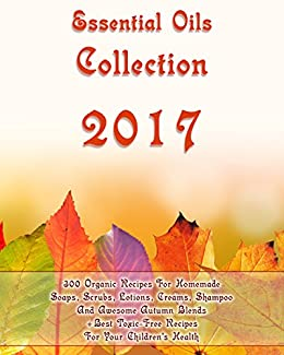 Essential Oils Collection 2017: 300 Organic Recipes For Homemade Soaps, Scrubs, Lotions, Creams, Shampoo And Awesome Autumn Blends + Best Toxic-Free Recipes For Your Children's Health by [Taylor, Salma, Warren, Eva, Marvin, Rebeka, Hansen, Kirstin, Nolan, Donna, Dickerson, Bonnie, Beasley, Gladys]