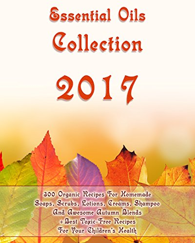 Essential Oils Collection 2017: 300 Organic Recipes For Homemade Soaps, Scrubs, Lotions, Creams, Shampoo And Awesome Autumn Blends + Best Toxic-Free Recipes ... Care, Natural Hair Care) (English Edition) (Oil Shop Body The Face)