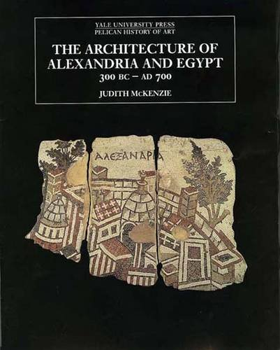 The Architecture of Alexandria and Egypt 300 B.C.--A.D. 700 (The Yale University Press Pelican History of Art Series)