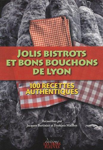 Jolis bistrots et bons bouchons de Lyon : 100 recettes authentiques par Jacques Bertinier, François Mailhes