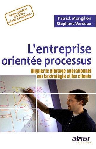 L'entreprise orientée processus : Aligner le pilotage opérationnel sur la stratégie et les clients par Patrick Mongillon, Stéphane Verdoux