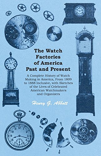 The Watch Factories of America Past and Present - A Complete History of Watch Making in America, From 1809 to 1888 Inclusive, with Sketches of the Lives ... American Watchmakers and Organizers (Abbott Uhr)