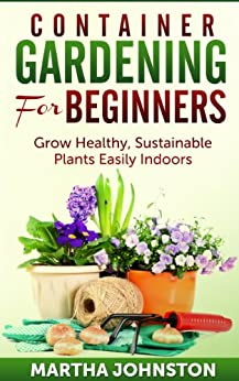 Container Gardening for Beginners: Grow Healthy, Sustainable Plants Indoors (English Edition) par [Johnston, Martha]