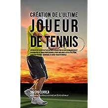 Création de l'Ultime Joueur de Tennis: Apprenez les secrets et les astuces utilisés par les meilleurs joueurs et entraîneurs de tennis professionnels pour améliorer votre Athlétisme (French Edition)