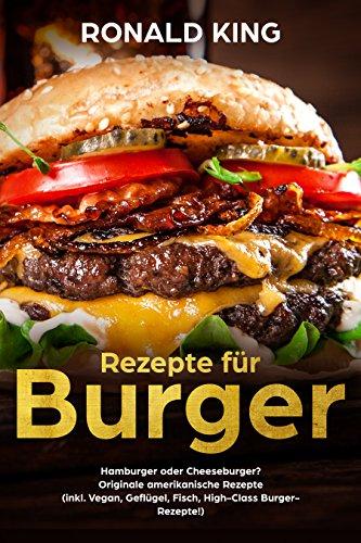 Rezepte für Burger: Hamburger oder Cheeseburger? Originale amerikanische Rezepte  (inkl. Vegan, Geflügel, Fisch, High-Class Burger-Rezepte!) (German Edition) por Ronald King