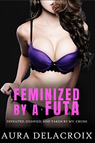 Feminized by a Futa: Defeated, Sissified, and Taken by My Secret Crush (Feminized by a Futanari Book 1) (English Edition) (Asian Sex Slave)