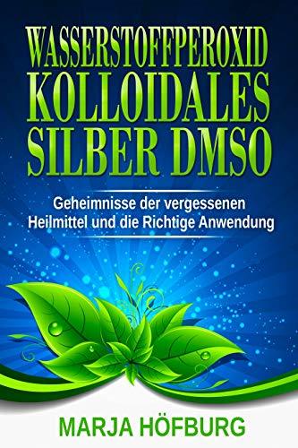 Wasserstoffperoxid Kolloidales Silber DMSO - Geheimnisse der vergessenen Heilmittel und die Richtige Anwendung: 3 in 1 Bundle (Dosierung, anwendung, trinken) (Natürliche Wasserstoffperoxid)