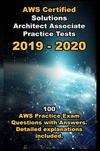 AWS Certified Solutions Architect Associate Practice Tests 2019: 100 AWS Practice Exam Questions with Answers. Detailed explanations included .