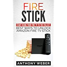 Fire Stick: Start Using your Fire TV to the  fullest: Best Ways to Unlock Amazon  Fire TV Stick (the 2017 updated user  guide,home tv,tips and tricks,digital ... echo,expert,internet) (English Edition)