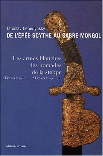 De l'épée scythe au sabre mongol : Les armes blanches des nomades de la steppe IXe siècle avant J-C - XIXe siècle après J-C par Iaroslav Lebedynsky