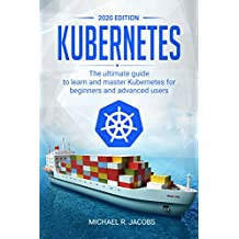 Kubernetes: The Ultimate Guide to Learn and Master Kubernetes for Beginners and Advanced Users (2020 Edition) (English Edition)