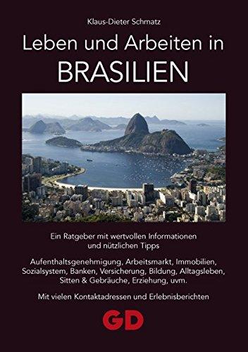 Leben und Arbeiten in Brasilien: Ein Ratgeber mit wertvollen Informationen und nützlichen Tipps Aufenthaltsgenehmigung, Arbeitsmarkt, Immobilien, ... vielen Kontaktadressen und Erlebnisberichten (In Brasilien Leben)