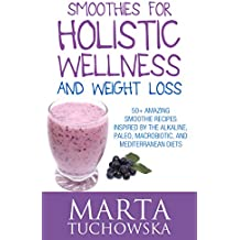 Smoothies: Smoothies for Holistic Wellness and Weight Loss.: 50+ Amazing Smoothie Recipes Inspired by the Alkaline, Paleo, Macrobiotic, and Mediterranean ... Alkaline Diet Book 2) (English Edition)