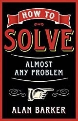 How to Solve Almost Any Problem: Turning Tricky Problems into Wise Decisions